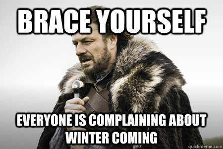 Brace yourself Everyone is complaining about winter coming ...