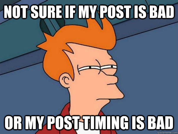 Not sure if my post is bad or my post timing is bad - Not sure if my post is bad or my post timing is bad  Futurama Fry