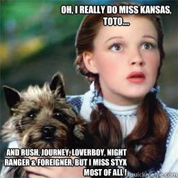 Oh, I really do miss Kansas, Toto.... and Rush, Journey, Loverboy, Night Ranger & Foreigner, but I miss Styx most of all !