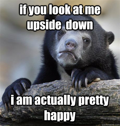 if you look at me upside  down i am actually pretty happy - if you look at me upside  down i am actually pretty happy  Confession Bear