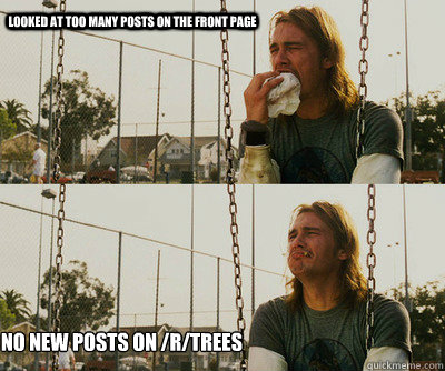 Looked at too many posts on the front page No new posts on /r/trees - Looked at too many posts on the front page No new posts on /r/trees  First World Stoner Problems