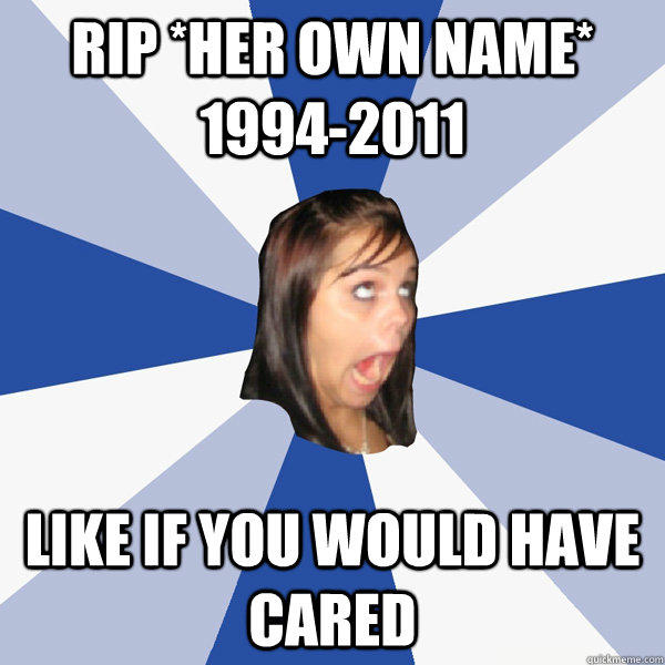 RIP *her own name* 1994-2011 like if you would have cared - RIP *her own name* 1994-2011 like if you would have cared  Annoying Facebook Girl