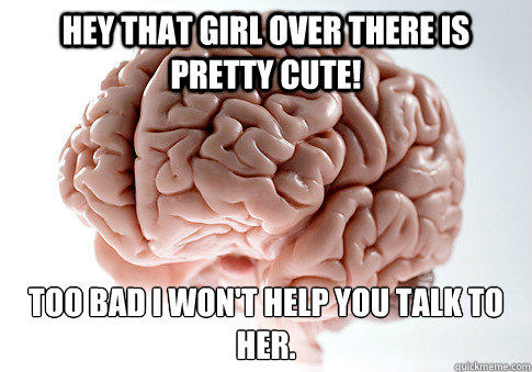 Hey that girl over there is pretty cute! Too bad I won't help you talk to her.  - Hey that girl over there is pretty cute! Too bad I won't help you talk to her.   Scumbag Brain