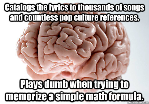 Catalogs the lyrics to thousands of songs and countless pop culture references. Plays dumb when trying to memorize a simple math formula.  - Catalogs the lyrics to thousands of songs and countless pop culture references. Plays dumb when trying to memorize a simple math formula.   Misc