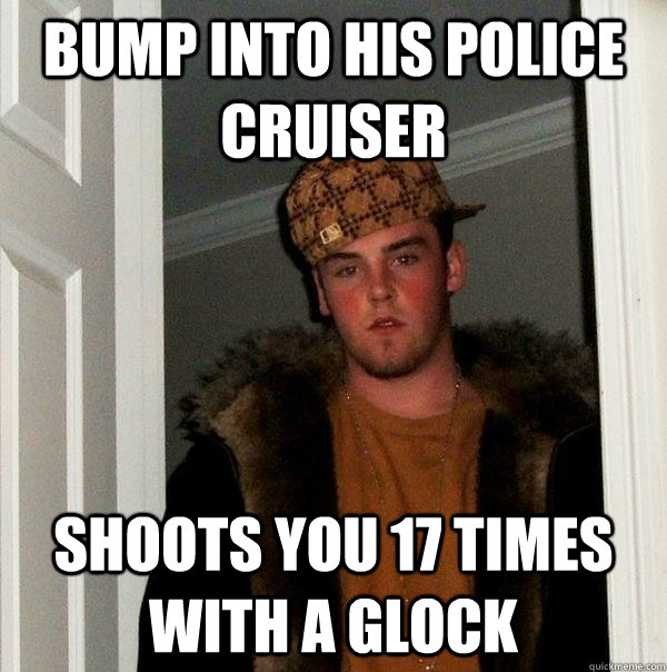 Bump into his police cruiser shoots you 17 times with a glock - Bump into his police cruiser shoots you 17 times with a glock  Scumbag Steve
