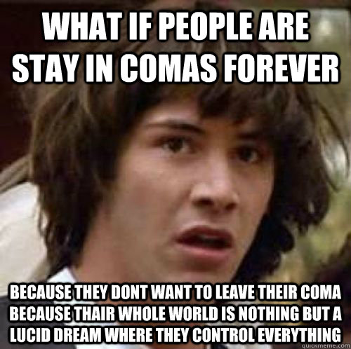 WHAT IF People are stay in comas forever  because they dont want to leave their coma because thair whole world is nothing but a lucid dream where they control everything - WHAT IF People are stay in comas forever  because they dont want to leave their coma because thair whole world is nothing but a lucid dream where they control everything  conspiracy keanu