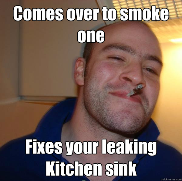 Comes over to smoke one Fixes your leaking Kitchen sink - Comes over to smoke one Fixes your leaking Kitchen sink  Misc