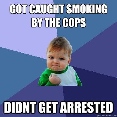 got caught smoking by the cops didnt get arrested - got caught smoking by the cops didnt get arrested  Success Kid