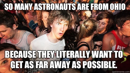 So many astronauts are from Ohio because they literally want to get as far away as possible.  - So many astronauts are from Ohio because they literally want to get as far away as possible.   Sudden Clarity Clarence