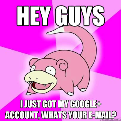 Hey Guys I just got my google+ account, whats your e-mail? - Hey Guys I just got my google+ account, whats your e-mail?  Slowpoke