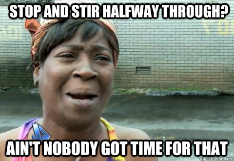 Stop and stir halfway through? Ain't Nobody Got Time for that