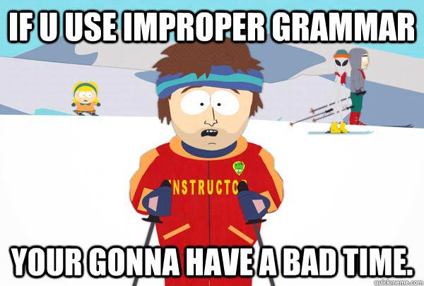 If U USE IMPROPER GRAMMAR Your gonna have a bad time. - If U USE IMPROPER GRAMMAR Your gonna have a bad time.  Super Cool Ski Instructor