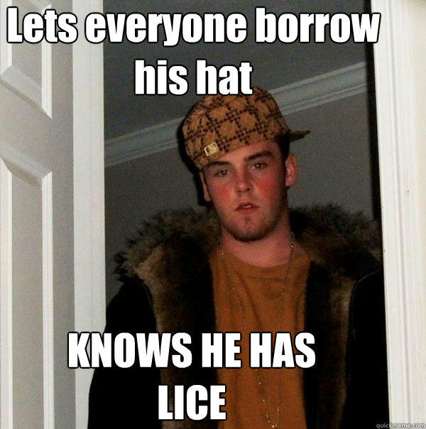 Lets everyone borrow his hat KNOWS HE HAS LICE  - Lets everyone borrow his hat KNOWS HE HAS LICE   Scumbag Steve
