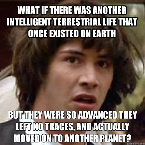 what if there was another intelligent terrestrial life that once existed on earth but they were so advanced they left no traces, and actually moved on to another planet?  - what if there was another intelligent terrestrial life that once existed on earth but they were so advanced they left no traces, and actually moved on to another planet?   conspiracy keanu