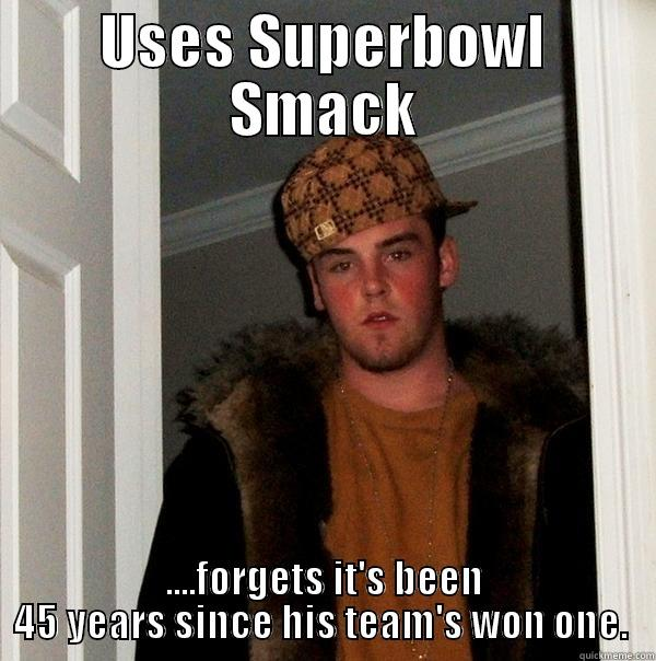 USES SUPERBOWL SMACK ....FORGETS IT'S BEEN 45 YEARS SINCE HIS TEAM'S WON ONE.  Scumbag Steve