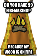 Do You Have 99 Firemaking Because My Wood Is On Fire