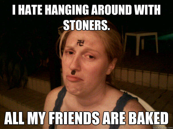 I hate hanging around with stoners. All my friends are baked