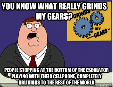 you know what really grinds my gears? people stopping at the bottom of the escalator playing with their cellphone, completely oblivious to the rest of the world  - you know what really grinds my gears? people stopping at the bottom of the escalator playing with their cellphone, completely oblivious to the rest of the world   Grinds my gears