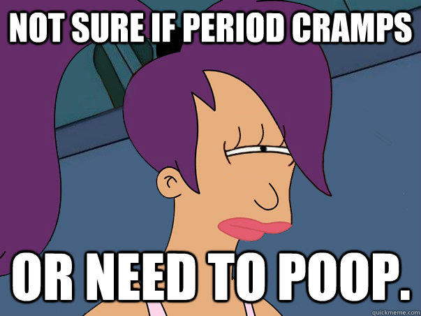 Not sure if period cramps or need to poop. - Not sure if period cramps or need to poop.  Leela Futurama