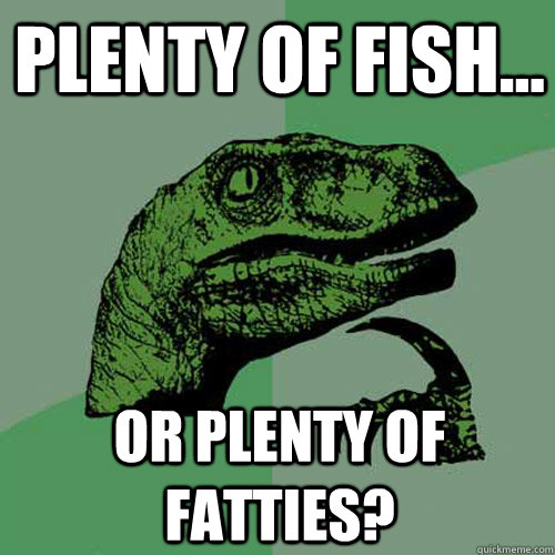 Plenty of Fish... or Plenty of Fatties? - Plenty of Fish... or Plenty of Fatties?  Philosoraptor