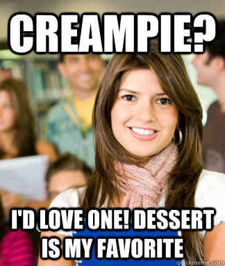 Creampie? I'd love one! Dessert is my favorite - Creampie? I'd love one! Dessert is my favorite  Sheltered College Freshman