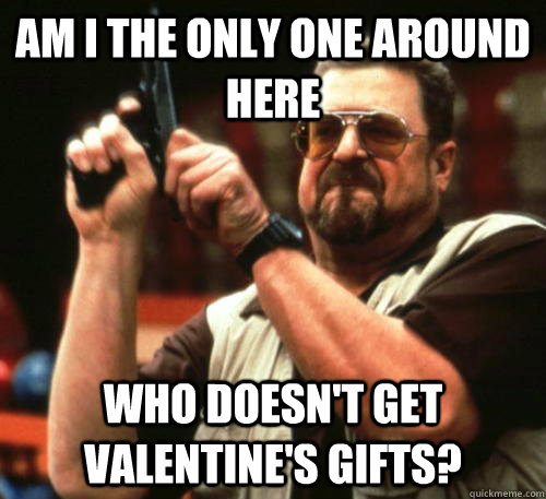 Am i the only one around here who doesn't get valentine's gifts? - Am i the only one around here who doesn't get valentine's gifts?  Am I The Only One Around Here