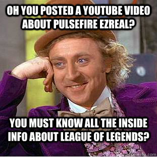 Oh you posted a Youtube video about Pulsefire Ezreal? You must know all the inside info about League of Legends?  Condescending Wonka