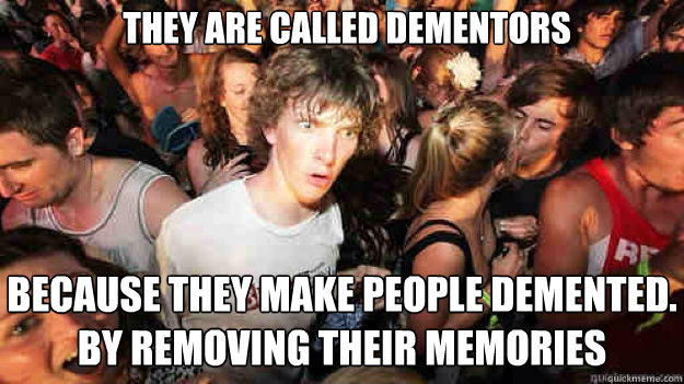They are called Dementors because they make people demented. by removing their memories - They are called Dementors because they make people demented. by removing their memories  Misc