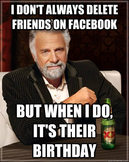 I don't always delete friends on facebook But when I do, it's their birthday - I don't always delete friends on facebook But when I do, it's their birthday  The Most Interesting Man In The World