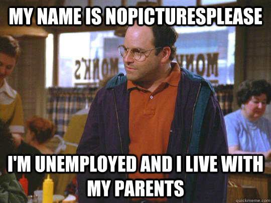 My name is nopicturesplease I'm unemployed and I live with my parents