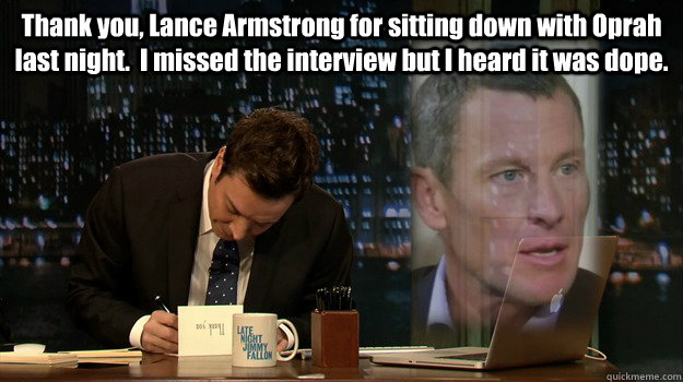 Thank you, Lance Armstrong for sitting down with Oprah last night.  I missed the interview but I heard it was dope.  - Thank you, Lance Armstrong for sitting down with Oprah last night.  I missed the interview but I heard it was dope.   Misc