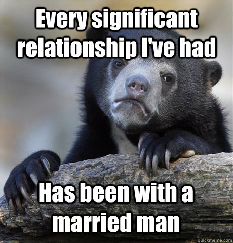 Every significant relationship I've had Has been with a married man - Every significant relationship I've had Has been with a married man  Misc