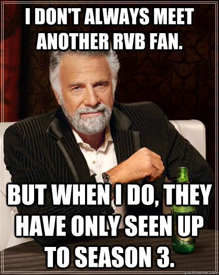 I don't always meet another RvB fan. but when I do, they have only seen up to season 3. - I don't always meet another RvB fan. but when I do, they have only seen up to season 3.  The Most Interesting Man In The World