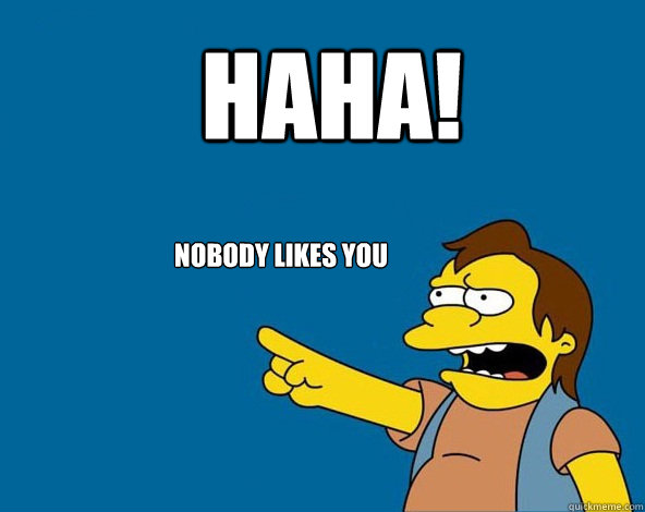 HAHA! Nobody likes you