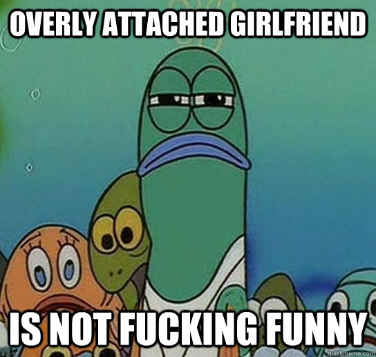 Overly Attached Girlfriend is not fucking funny - Overly Attached Girlfriend is not fucking funny  Serious fish SpongeBob
