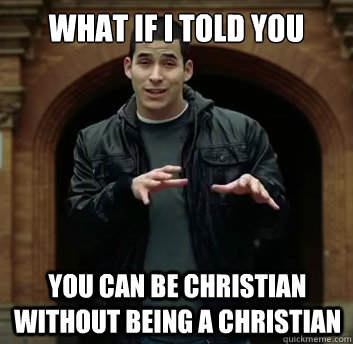 What if i told you You can be Christian without being a Christian