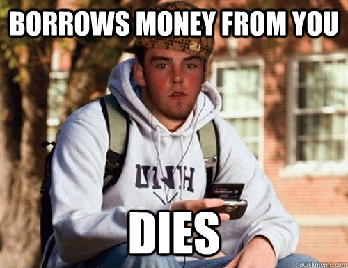Borrows money from you dies - Borrows money from you dies  Scumbag College Freshman