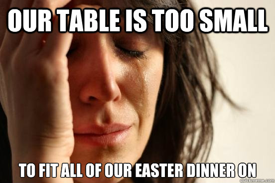 Our table is too small to fit all of our easter dinner on - Our table is too small to fit all of our easter dinner on  First World Problems