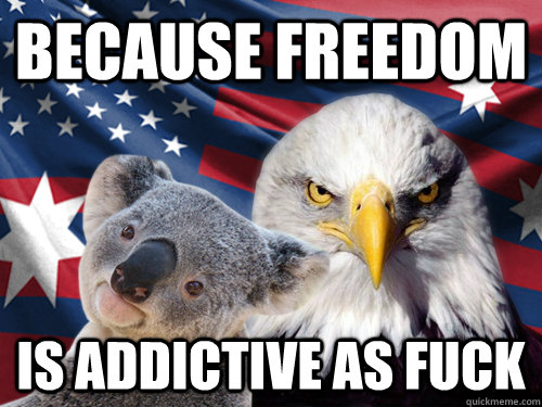 Because freedom is addictive as fuck - Because freedom is addictive as fuck  Ameristralia