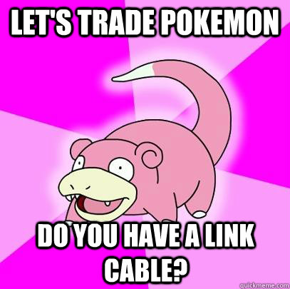 Let's trade pokemon Do you have a link cable? - Let's trade pokemon Do you have a link cable?  Slowpoke