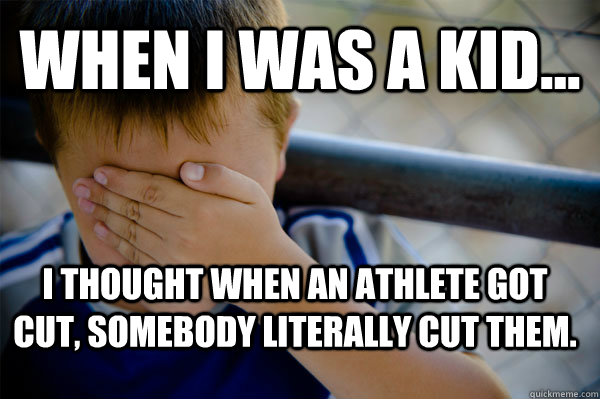WHEN I WAS A KID... I thought when an athlete got cut, somebody literally cut them. - WHEN I WAS A KID... I thought when an athlete got cut, somebody literally cut them.  Confession kid