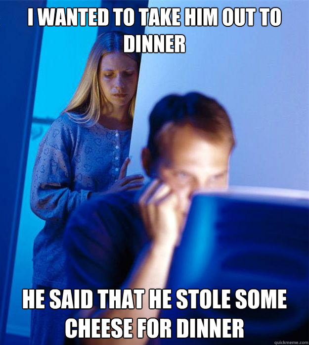 I wanted to take him out to dinner He said that he stole some cheese for dinner - I wanted to take him out to dinner He said that he stole some cheese for dinner  Redditors Wife