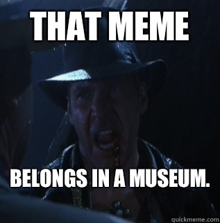 That meme belongs in a museum.  - That meme belongs in a museum.   Misc