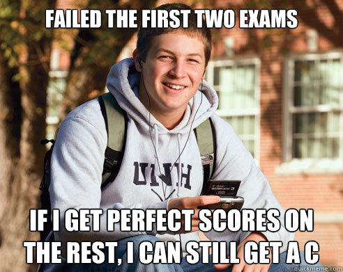 Failed the first two exams If I get perfect scores on the rest, I can still get a C - Failed the first two exams If I get perfect scores on the rest, I can still get a C  College Freshman