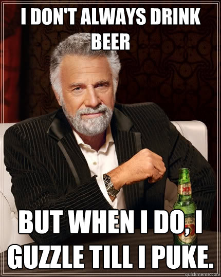 I don't always drink beer But when I do, I guzzle till I puke.  The Most Interesting Man In The World