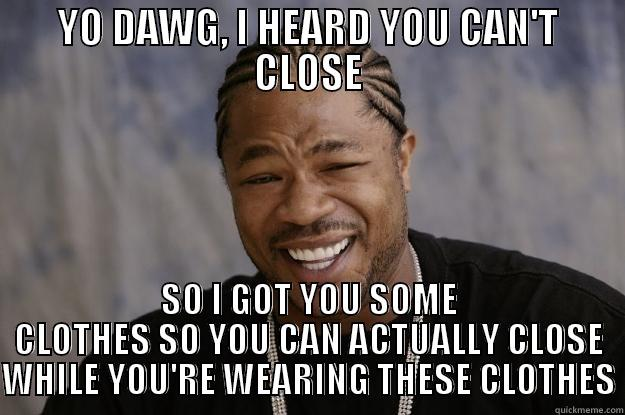 closing clothes - YO DAWG, I HEARD YOU CAN'T CLOSE SO I GOT YOU SOME CLOTHES SO YOU CAN ACTUALLY CLOSE WHILE YOU'RE WEARING THESE CLOTHES Xzibit meme