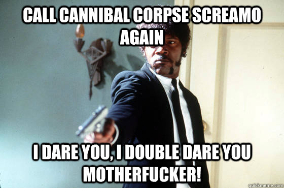 Call Cannibal Corpse screamo again i dare you, i double dare you motherfucker!
