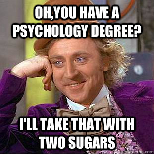 oh,you have a psychology degree? i'll take that with two sugars - oh,you have a psychology degree? i'll take that with two sugars  Creepy Wonka