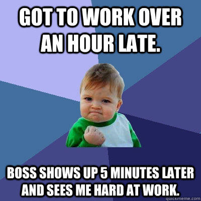 Got to work over an hour late. Boss shows up 5 minutes later and sees me hard at work. - Got to work over an hour late. Boss shows up 5 minutes later and sees me hard at work.  Success Kid