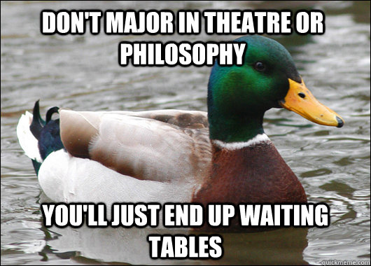Don't major in theatre or philosophy you'll just end up waiting tables - Don't major in theatre or philosophy you'll just end up waiting tables  Actual Advice Mallard